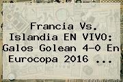 <b>Francia Vs</b>. <b>Islandia</b> EN VIVO: Galos Golean 4-0 En Eurocopa 2016 ...