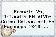 <b>Francia Vs</b>. <b>Islandia</b> EN VIVO: Galos Golean 5-1 En Eurocopa 2016 ...