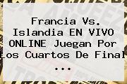 <b>Francia Vs</b>. <b>Islandia</b> EN VIVO ONLINE Juegan Por Los Cuartos De Final ...