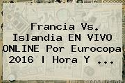 <b>Francia Vs</b>. <b>Islandia</b> EN VIVO ONLINE Por Eurocopa 2016   Hora Y ...