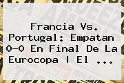 <b>Francia Vs</b>. <b>Portugal</b>: Empatan 0-0 En Final De La Eurocopa | El ...