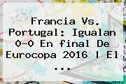 Francia Vs. Portugal: Igualan 0-0 En <b>final</b> De <b>Eurocopa 2016</b> | El ...