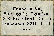 <b>Francia Vs</b>. <b>Portugal</b>: Igualan 0-0 En Final De La Eurocopa 2016 | El ...