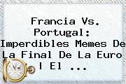 <b>Francia Vs</b>. <b>Portugal</b>: Imperdibles Memes De La Final De La Euro | El ...