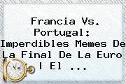 <b>Francia Vs</b>. <b>Portugal</b>: Imperdibles Memes De La Final De La Euro | El ...