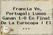 <b>Francia Vs</b>. <b>Portugal</b>: Lusos Ganan 1-0 En Final De La Eurocopa | El ...