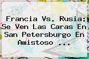 <b>Francia Vs</b>. <b>Rusia</b>: Se Ven Las Caras En San Petersburgo En Amistoso ...