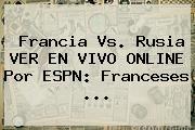 Francia Vs. Rusia VER EN <b>VIVO</b> ONLINE Por <b>ESPN</b>: Franceses ...