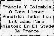 <b>Francia</b> Y <b>Colombia</b>, A Casa Llena: Vendidas Todas Las Entradas Para Amistoso En El Stade De <b>France</b>