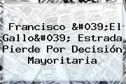 Francisco &#039;El <b>Gallo</b>&#039; <b>Estrada</b> Pierde Por Decisión Mayoritaria