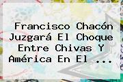 Francisco Chacón Juzgará El Choque Entre <b>Chivas</b> Y América En El <b>...</b>