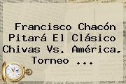 Francisco Chacón Pitará El Clásico <b>Chivas</b> Vs. América, Torneo <b>...</b>