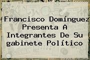Francisco <b>Domínguez</b> Presenta A Integrantes De Su <b>gabinete</b> Político
