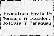 Francisco Envió Un Mensaje A Ecuador, <b>Bolivia</b> Y Paraguay