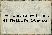 ?Francisco? Llega Al <b>MetLife Stadium</b>