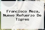 <b>Francisco Meza, Nuevo Refuerzo De Tigres</b>