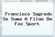 Francisco Sagredo Se Suma A Filas De <b>Fox Sport</b>