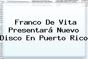 <b>Franco De Vita</b> Presentará Nuevo Disco En Puerto Rico