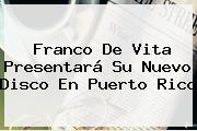 <b>Franco De Vita</b> Presentará Su Nuevo Disco En Puerto Rico