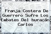 Franja Costera De Guerrero Sufre Los Embates Del <b>huracán Carlos</b>