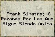 <b>Frank Sinatra</b>: 6 Razones Por Las Que Sigue Siendo único