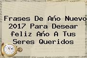 Frases De Año Nuevo <b>2017</b> Para Desear <b>feliz Año</b> A Tus Seres Queridos