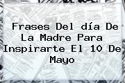 Frases Del <b>día De La Madre Para</b> Inspirarte El 10 De Mayo