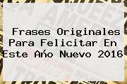 Frases Originales Para Felicitar En Este <b>Año</b> Nuevo <b>2016</b>