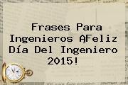 Frases Para Ingenieros ¡<b>Feliz Día Del Ingeniero</b> 2015!