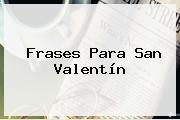 <b>Frases</b> Para <b>San Valentín</b>