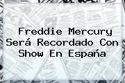 <b>Freddie Mercury</b> Será Recordado Con Show En España