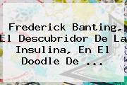 <b>Frederick Banting</b>, El Descubridor De La Insulina, En El Doodle De ...