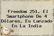 <b>Freedom 251</b>, El Smartphone De 4 Dólares, Es Lanzado En La India