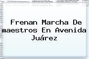 Frenan Marcha De <b>maestros</b> En Avenida Juárez