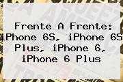 Frente A Frente: <b>iPhone 6S</b>, <b>iPhone 6S</b> Plus, <b>iPhone 6</b>, <b>iPhone 6</b> Plus