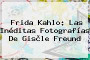 <b>Frida Kahlo</b>: Las Inéditas Fotografías De Gisèle Freund