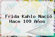 <b>Frida Kahlo</b> Nació Hace 109 Años