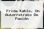 <b>Frida Kahlo</b>, Un Autorretrato De Pasión