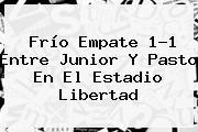 Frío Empate 1-1 Entre <b>Junior</b> Y Pasto En El Estadio Libertad