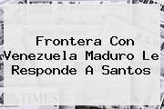 Frontera Con Venezuela <b>Maduro</b> Le Responde A Santos