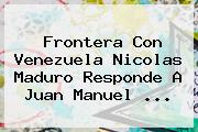 Frontera Con Venezuela <b>Nicolas Maduro</b> Responde A Juan Manuel <b>...</b>