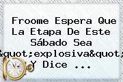 <b>Froome</b> Espera Que La Etapa De Este Sábado Sea &quot;explosiva&quot; Y Dice ...
