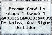 Froome Ganó La <b>etapa</b> Y Quedó A 1&#039;21&#039;&#039; De Nairo, Que Sigue De Líder