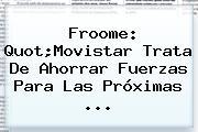 Froome: Quot;<b>Movistar</b> Trata De Ahorrar Fuerzas Para Las Próximas ...