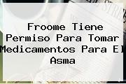 <b>Froome</b> Tiene Permiso Para Tomar Medicamentos Para El Asma