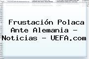 Frustación Polaca Ante Alemania - Noticias - <b>UEFA</b>.com