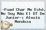 ?Fuad Char Me Echó, No Soy Más El DT De <b>Junior</b>?: Alexis Mendoza