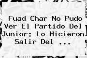 Fuad Char No Pudo Ver El Partido Del <b>Junior</b>: Lo Hicieron Salir Del ...
