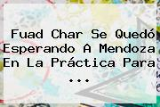 Fuad Char Se Quedó Esperando A <b>Mendoza</b> En La Práctica Para ...