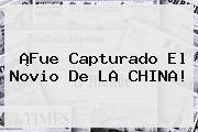 ¡Fue Capturado El Novio De <b>LA CHINA</b>!